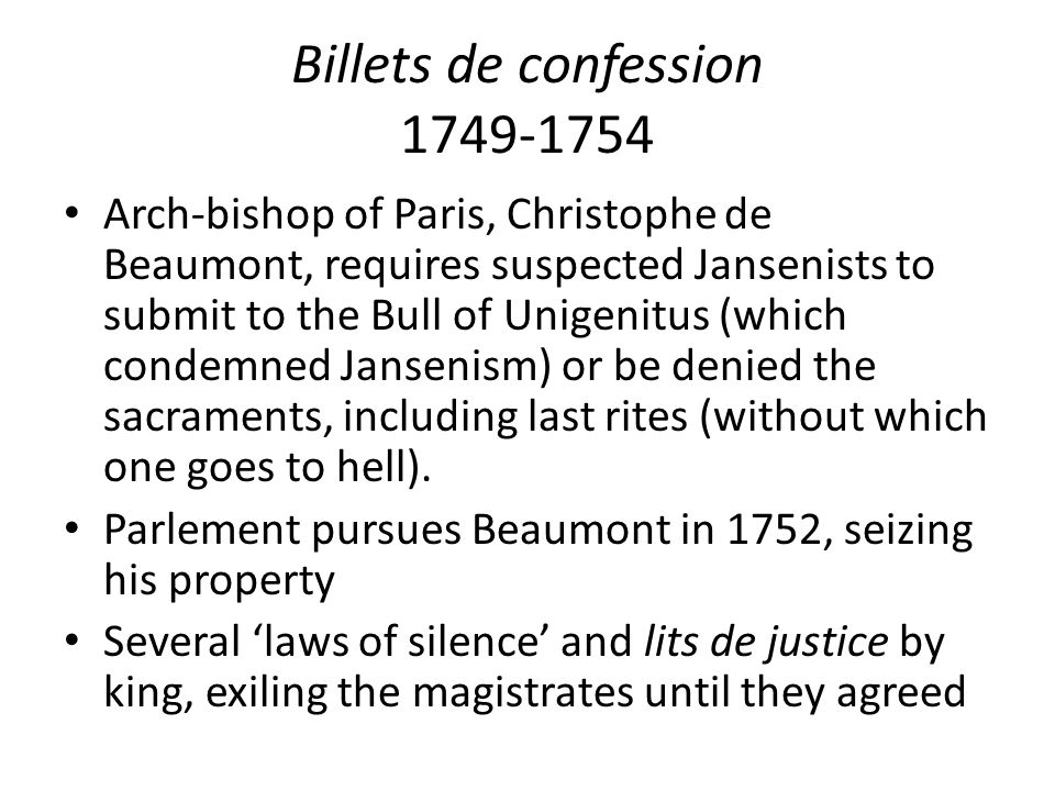 Billets de confession 1749-1754 Arch-bishop of Paris, Christophe de Beaumont, requires suspected Jansenists to submit to the Bull of Unigenitus (which condemned Jansenism) or be denied the sacraments, including last rites (without which one goes to hell).