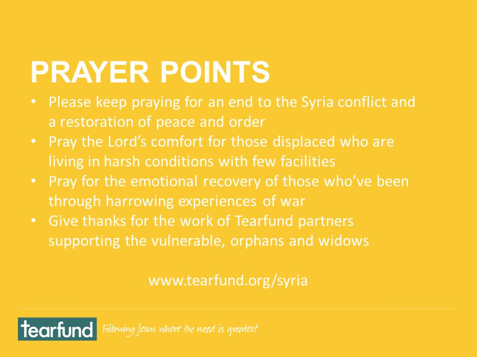 PRAYER POINTS Please keep praying for an end to the Syria conflict and a restoration of peace and order Pray the Lord's comfort for those displaced who are living in harsh conditions with few facilities Pray for the emotional recovery of those who've been through harrowing experiences of war Give thanks for the work of Tearfund partners supporting the vulnerable, orphans and widows www.tearfund.org/syria