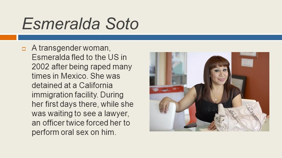 Esmeralda Soto  A transgender woman, Esmeralda fled to the US in 2002 after being raped many times in Mexico. She was detained at a California immigr