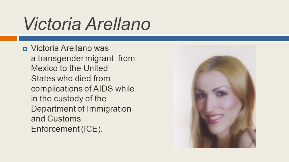 Victoria Arellano  Victoria Arellano was a transgender migrant from Mexico to the United States who died from complications of AIDS while in the cust