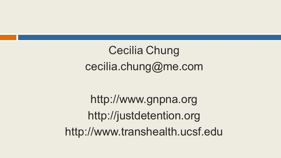 Cecilia Chung cecilia.chung@me.com http://www.gnpna.org http://justdetention.org http://www.transhealth.ucsf.edu