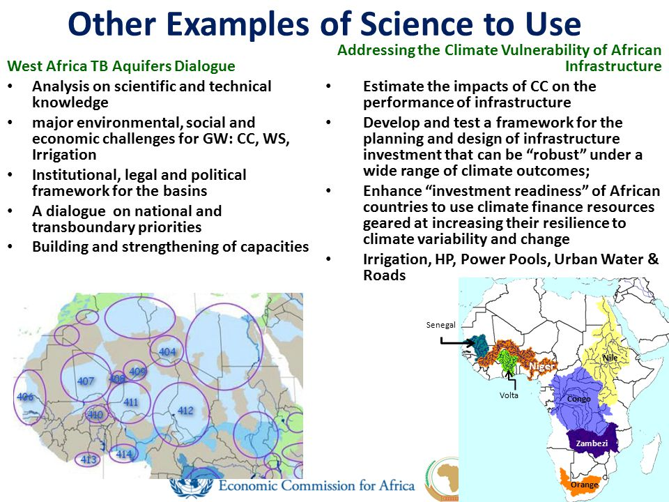 Other Examples of Science to Use Addressing the Climate Vulnerability of African Infrastructure Estimate the impacts of CC on the performance of infrastructure Develop and test a framework for the planning and design of infrastructure investment that can be robust under a wide range of climate outcomes; Enhance investment readiness of African countries to use climate finance resources geared at increasing their resilience to climate variability and change Irrigation, HP, Power Pools, Urban Water & Roads West Africa TB Aquifers Dialogue Analysis on scientific and technical knowledge major environmental, social and economic challenges for GW: CC, WS, Irrigation Institutional, legal and political framework for the basins A dialogue on national and transboundary priorities Building and strengthening of capacities Nile Congo Zambezi Niger Orange Volta Senegal