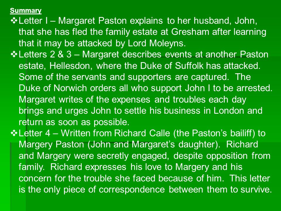 Summary  Letter I – Margaret Paston explains to her husband, John, that she has fled the family estate at Gresham after learning that it may be attac