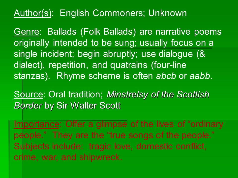 Author(s): English Commoners; Unknown Genre: Ballads (Folk Ballads) are narrative poems originally intended to be sung; usually focus on a single inci