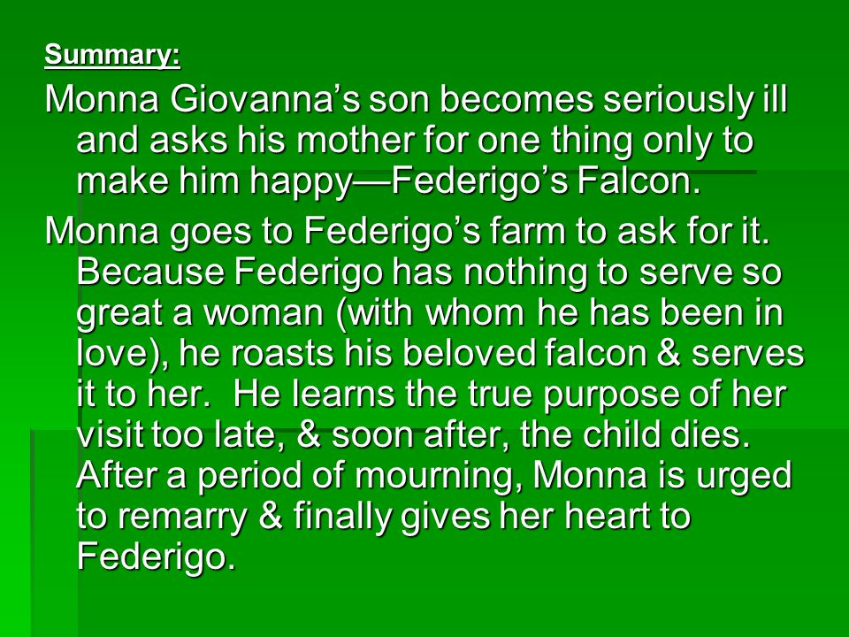 Summary: Monna Giovanna's son becomes seriously ill and asks his mother for one thing only to make him happy—Federigo's Falcon. Monna goes to Federigo