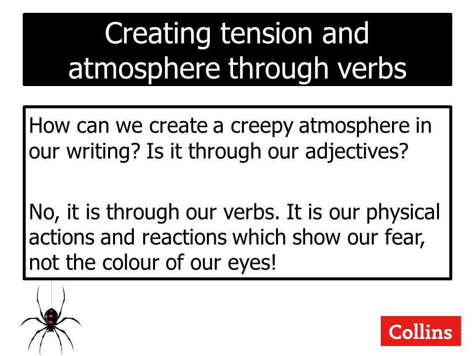Creating tension and atmosphere through verbs How can we create a creepy atmosphere in our writing? Is it through our adjectives? No, it is through ou