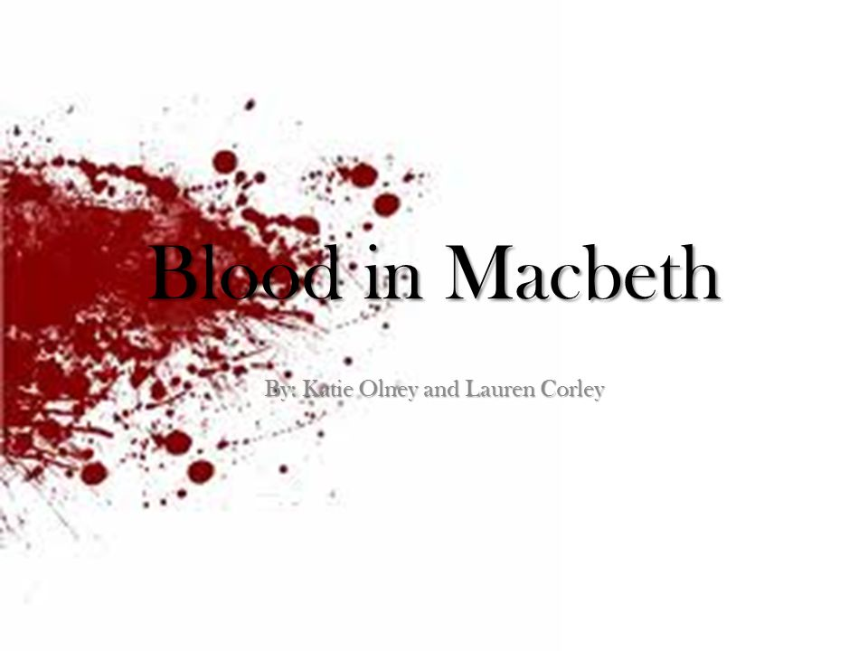 Blood in Macbeth By: Katie Olney and Lauren Corley