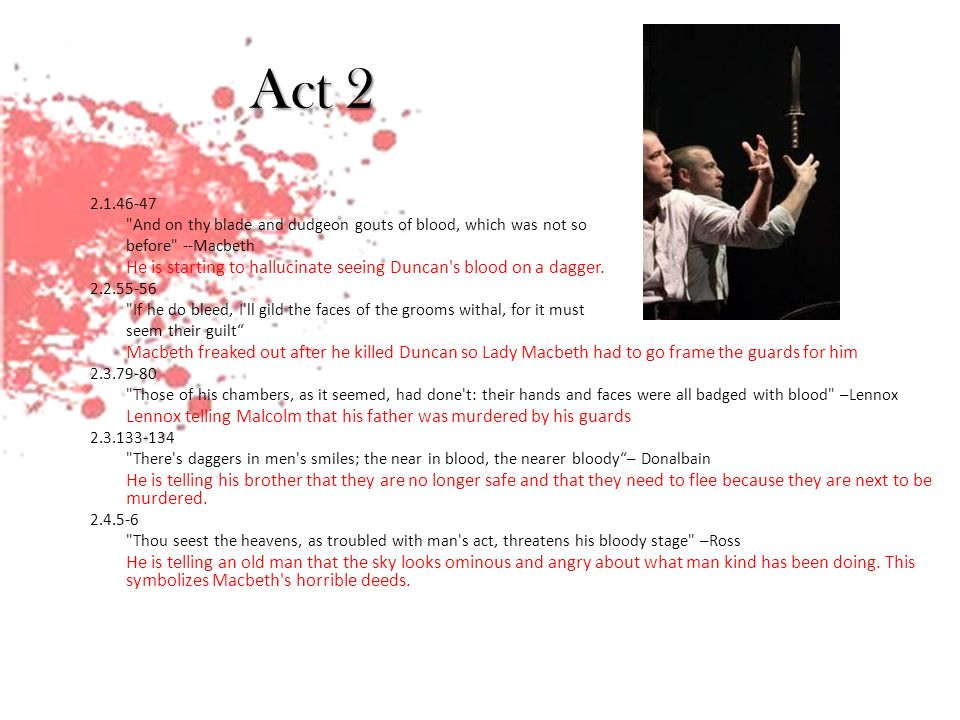 Act 2 2.1.46-47 And on thy blade and dudgeon gouts of blood, which was not so before --Macbeth He is starting to hallucinate seeing Duncan s blood on a dagger.