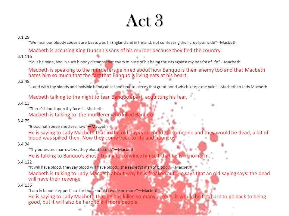 Act 4 4.1.37 Cool it with a baboon s blood --Second Witch Once the baboon s blood is cooled, the charm will be finished 4.1.64 Pour in sow s blood, that hath eaten her nine farrow --First Witch 4.1.79 Be bloody, bold, and resolute.