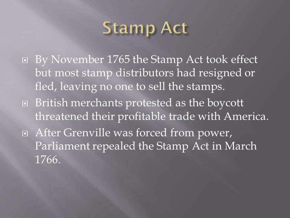  By November 1765 the Stamp Act took effect but most stamp distributors had resigned or fled, leaving no one to sell the stamps.  British merchants