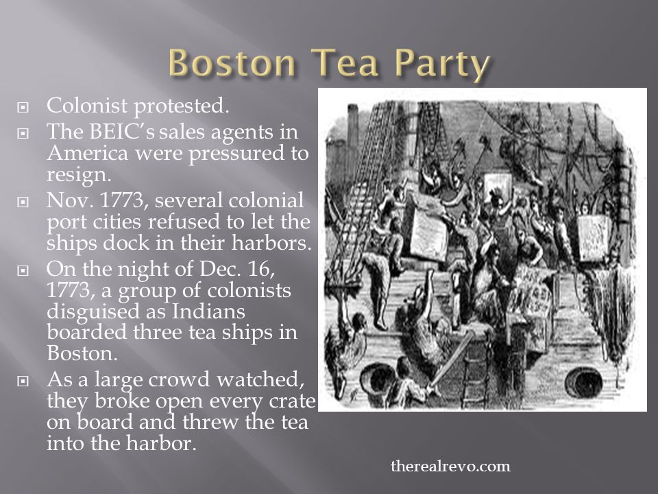  Colonist protested.  The BEIC's sales agents in America were pressured to resign.  Nov. 1773, several colonial port cities refused to let the ship