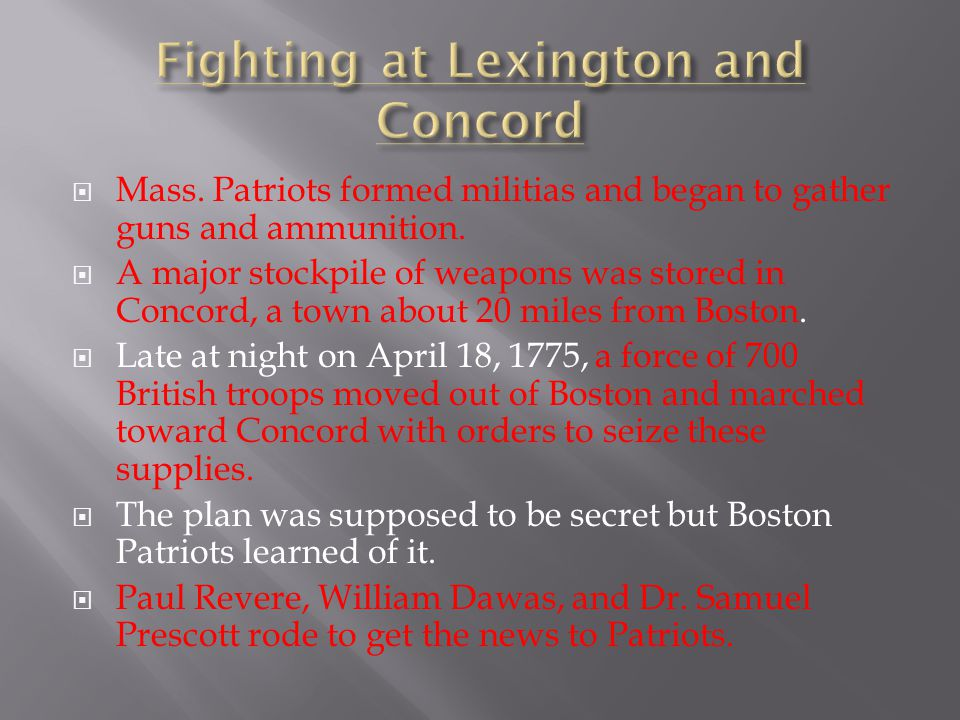  Mass. Patriots formed militias and began to gather guns and ammunition.  A major stockpile of weapons was stored in Concord, a town about 20 miles