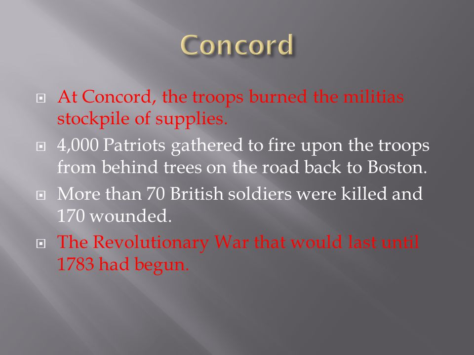  At Concord, the troops burned the militias stockpile of supplies.  4,000 Patriots gathered to fire upon the troops from behind trees on the road ba