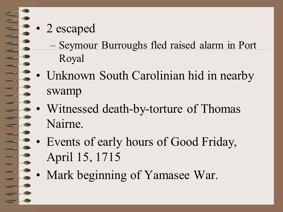 2 escaped –Seymour Burroughs fled raised alarm in Port Royal Unknown South Carolinian hid in nearby swamp Witnessed death-by-torture of Thomas Nairne.