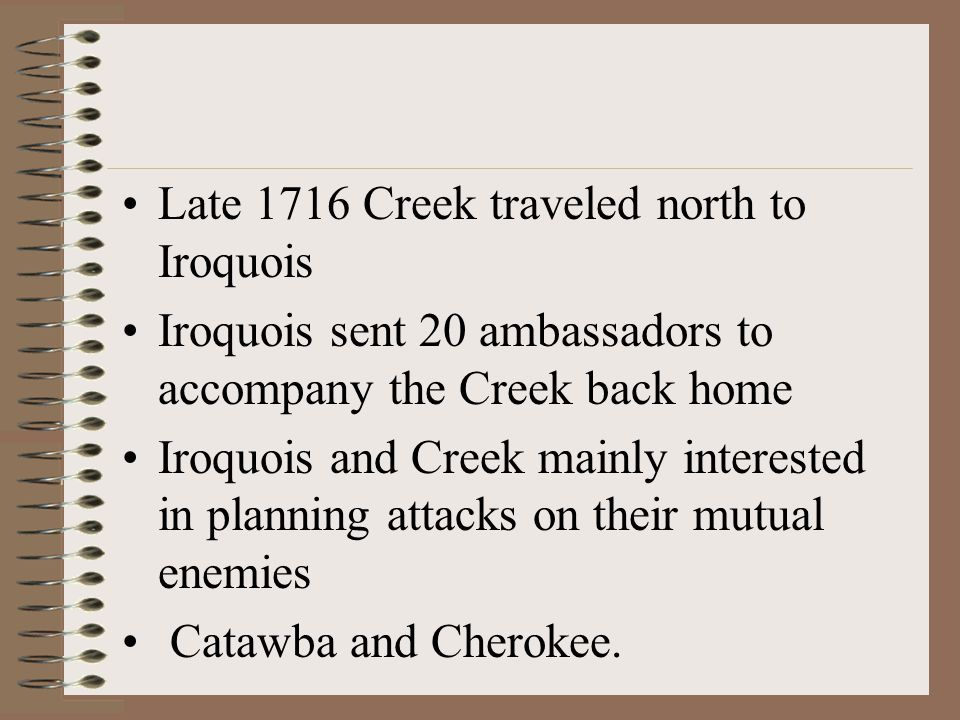 Late 1716 Creek traveled north to Iroquois Iroquois sent 20 ambassadors to accompany the Creek back home Iroquois and Creek mainly interested in planning attacks on their mutual enemies Catawba and Cherokee.