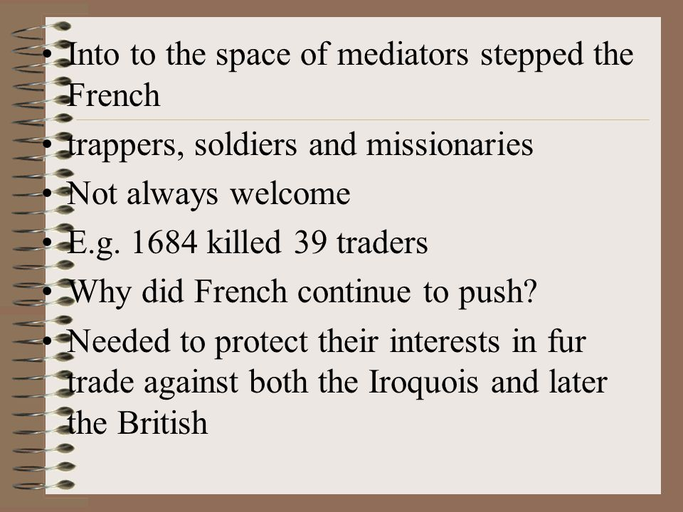 Into to the space of mediators stepped the French trappers, soldiers and missionaries Not always welcome E.g.
