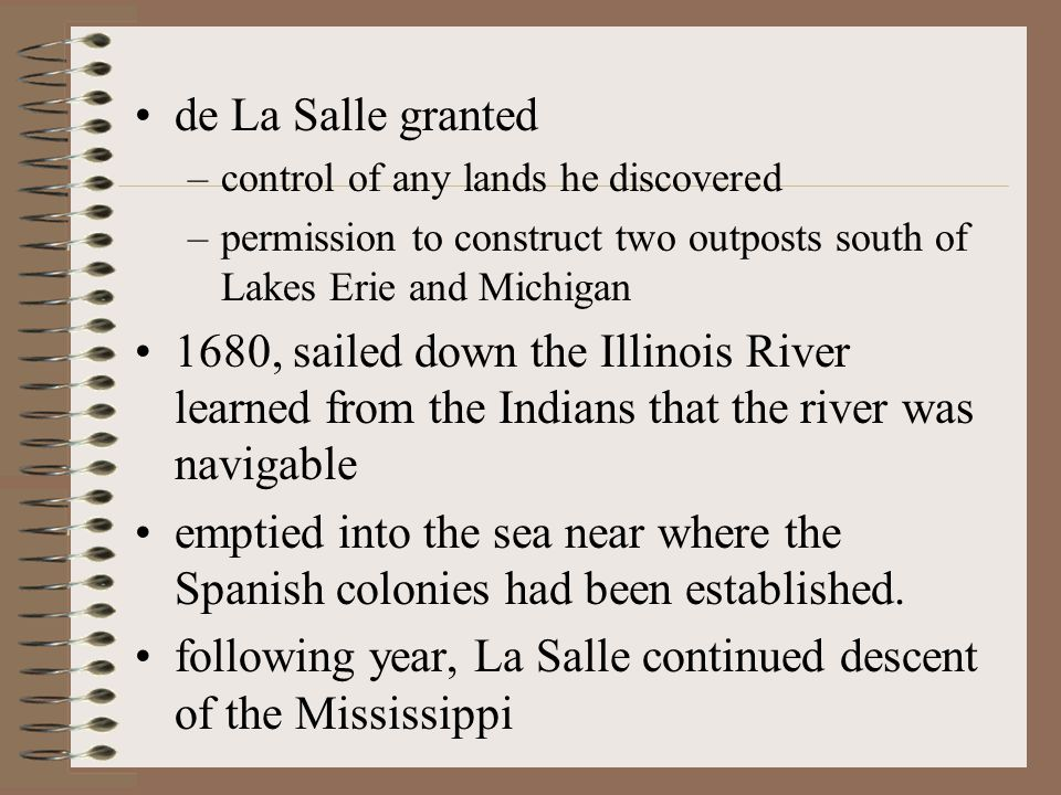 de La Salle granted –control of any lands he discovered –permission to construct two outposts south of Lakes Erie and Michigan 1680, sailed down the Illinois River learned from the Indians that the river was navigable emptied into the sea near where the Spanish colonies had been established.