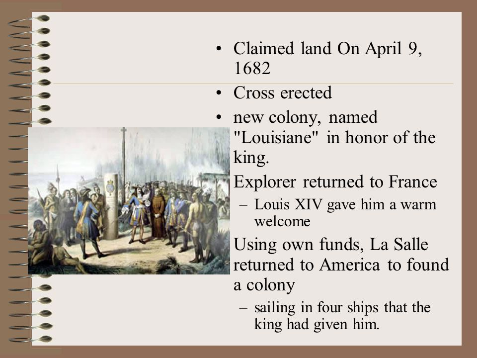 Claimed land On April 9, 1682 Cross erected new colony, named Louisiane in honor of the king.