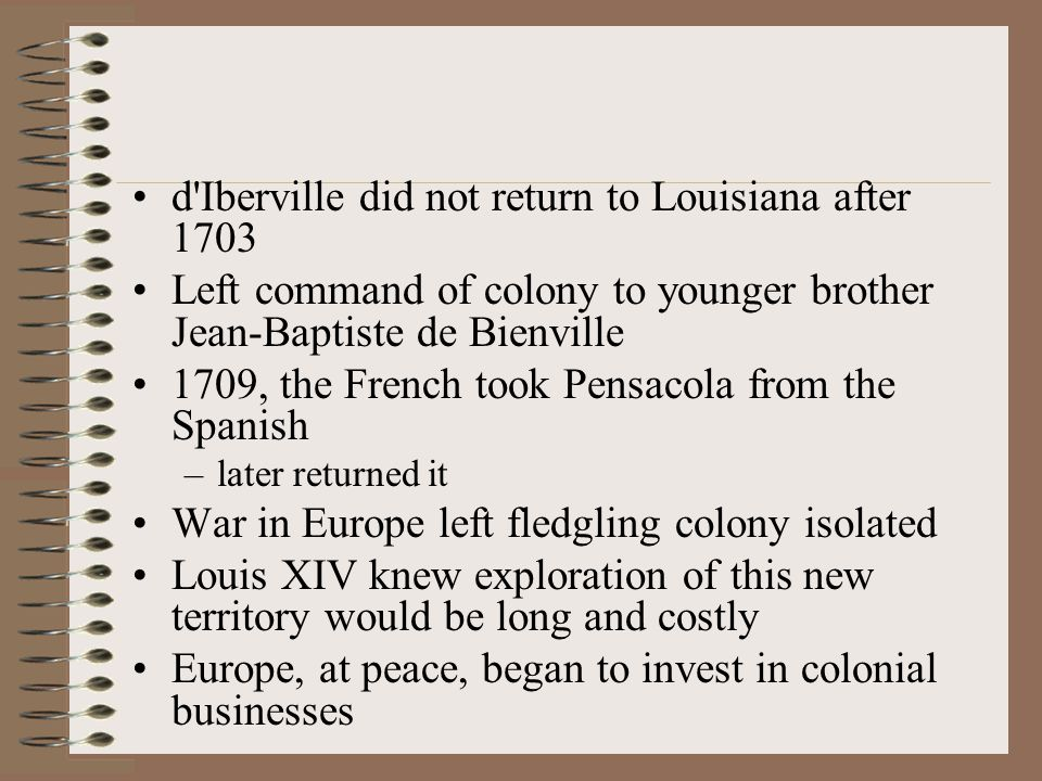 d Iberville did not return to Louisiana after 1703 Left command of colony to younger brother Jean-Baptiste de Bienville 1709, the French took Pensacola from the Spanish –later returned it War in Europe left fledgling colony isolated Louis XIV knew exploration of this new territory would be long and costly Europe, at peace, began to invest in colonial businesses
