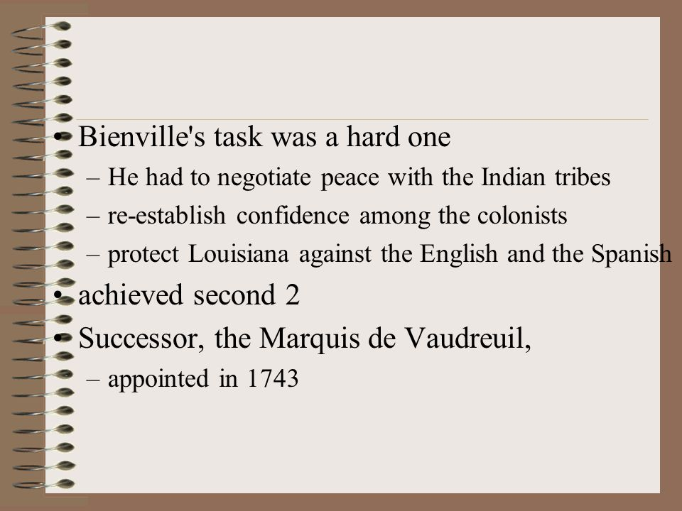 Bienville s task was a hard one –He had to negotiate peace with the Indian tribes –re-establish confidence among the colonists –protect Louisiana against the English and the Spanish achieved second 2 Successor, the Marquis de Vaudreuil, –appointed in 1743
