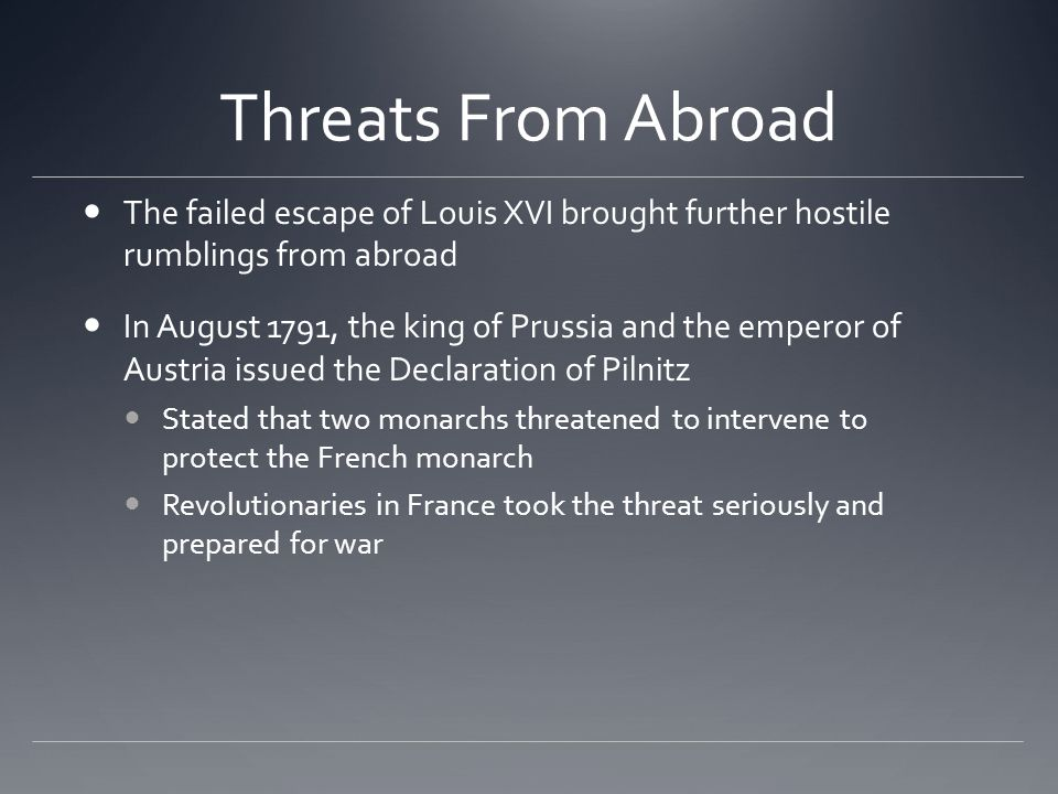Threats From Abroad The failed escape of Louis XVI brought further hostile rumblings from abroad In August 1791, the king of Prussia and the emperor of Austria issued the Declaration of Pilnitz Stated that two monarchs threatened to intervene to protect the French monarch Revolutionaries in France took the threat seriously and prepared for war