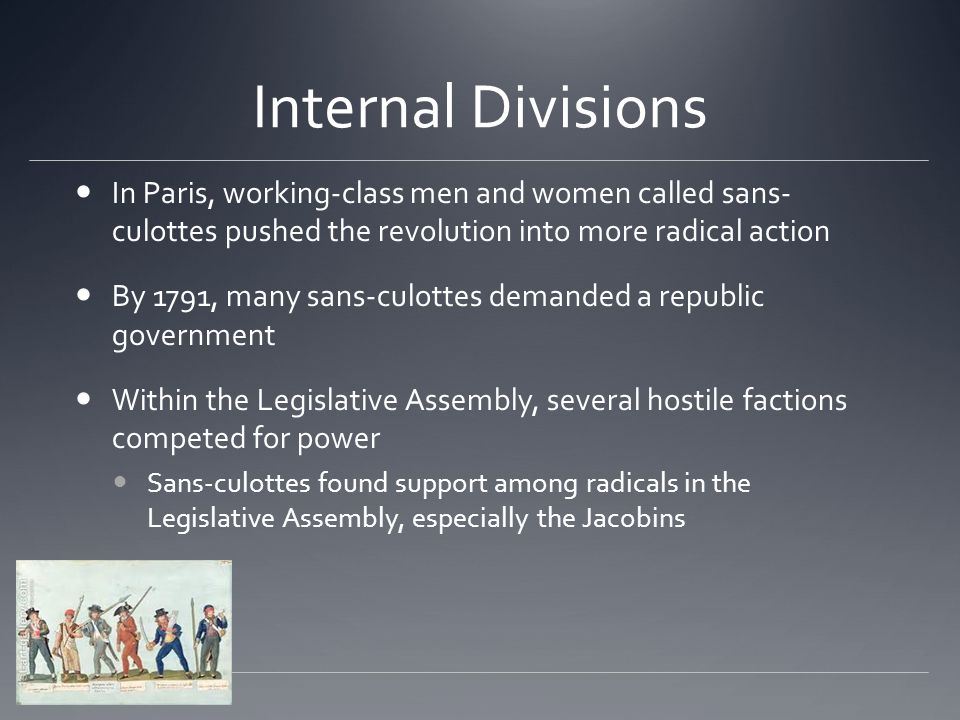 Internal Divisions In Paris, working-class men and women called sans- culottes pushed the revolution into more radical action By 1791, many sans-culot
