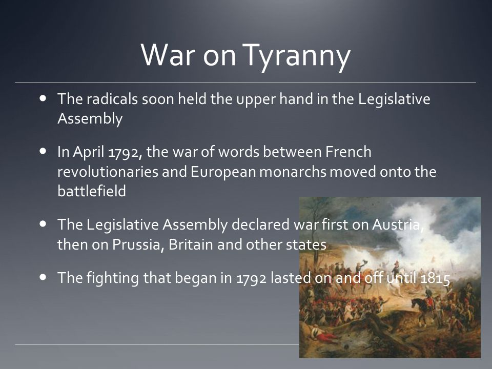War on Tyranny The radicals soon held the upper hand in the Legislative Assembly In April 1792, the war of words between French revolutionaries and European monarchs moved onto the battlefield The Legislative Assembly declared war first on Austria, then on Prussia, Britain and other states The fighting that began in 1792 lasted on and off until 1815