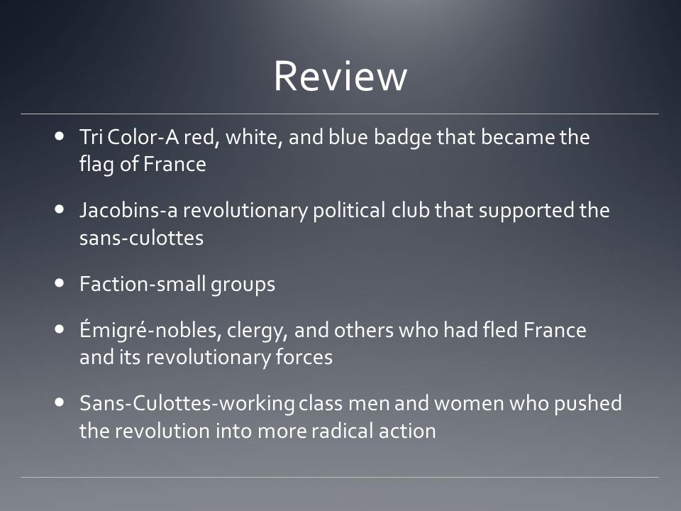 Review Tri Color-A red, white, and blue badge that became the flag of France Jacobins-a revolutionary political club that supported the sans-culottes Faction-small groups Émigré-nobles, clergy, and others who had fled France and its revolutionary forces Sans-Culottes-working class men and women who pushed the revolution into more radical action
