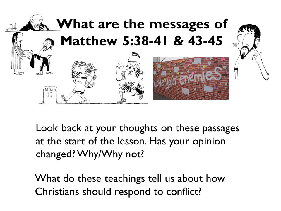 Lesson 1: A Christian Response to Conflict Credits Animal Conflict Styles are from, Peacebuilding: a Caritas Training Manual, (Vatican City, Caritas Internationalis, 2002) Photo of Walter Wink is from the Fellowship of Reconciliation USA and is used with permission through the Creative Commons Attribution-ShareAlike license Illustrations of Turn the other cheek, Give them your cloak also, and Walk the extra mile are by David Rumsey Scripture quotations are from the New Revised Standard Version All other images and materials are by Pax Christi UK