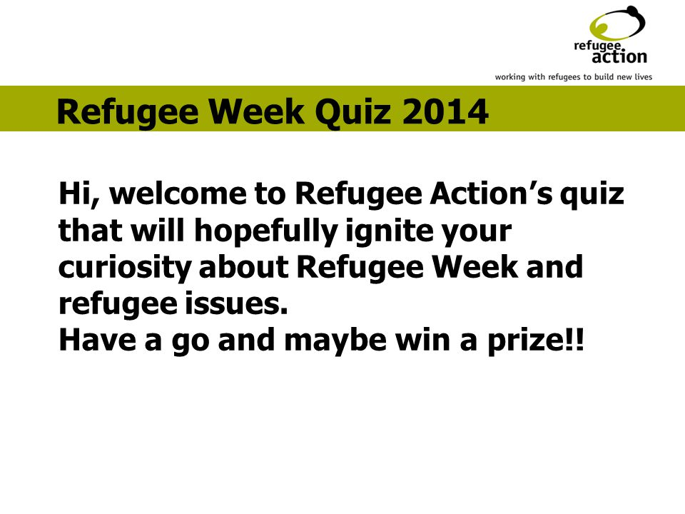 Hi, welcome to Refugee Action's quiz that will hopefully ignite your curiosity about Refugee Week and refugee issues.