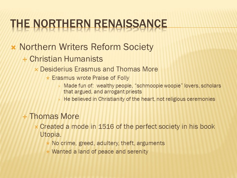  Northern Writers Reform Society  Christian Humanists  Desiderius Erasmus and Thomas More  Erasmus wrote Praise of Folly  Made fun of: wealthy people, schmoopie woopie lovers, scholars that argued, and arrogant priests  He believed in Christianity of the heart, not religious ceremonies  Thomas More  Created a mode in 1516 of the perfect society in his book Utopia.