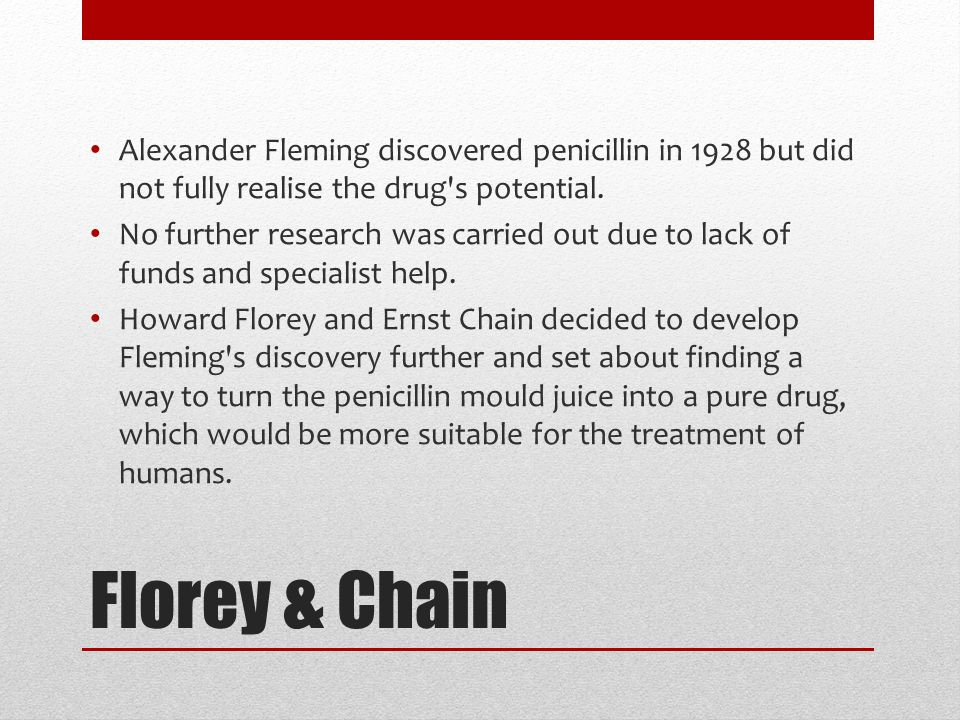 Florey & Chain Alexander Fleming discovered penicillin in 1928 but did not fully realise the drug s potential.