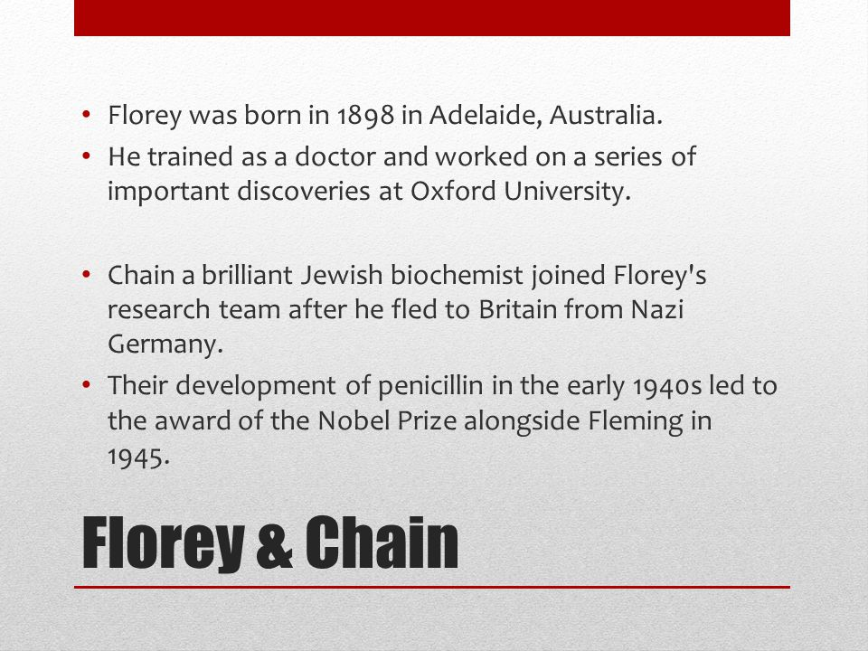 Florey & Chain Florey was born in 1898 in Adelaide, Australia.