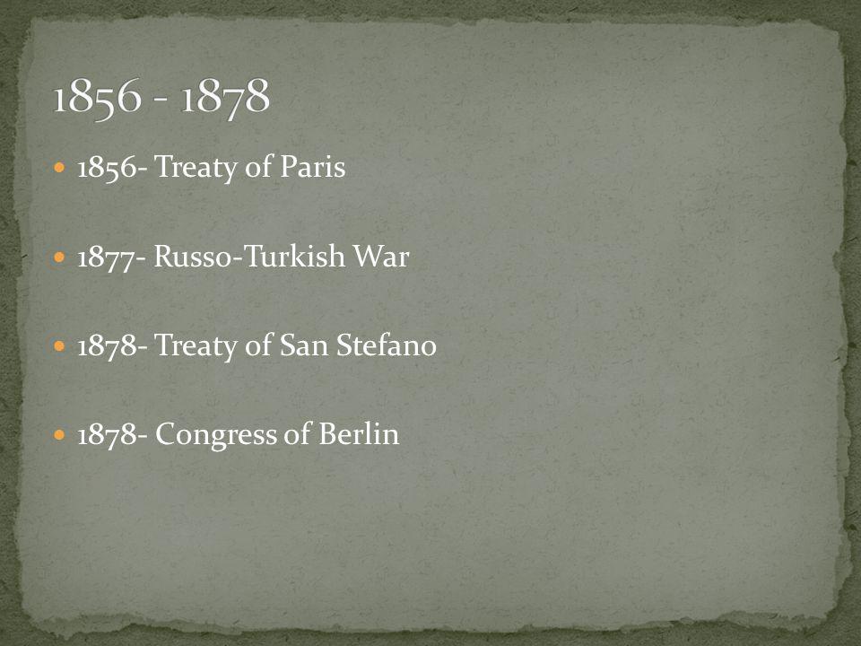 1856- Treaty of Paris 1877- Russo-Turkish War 1878- Treaty of San Stefano 1878- Congress of Berlin