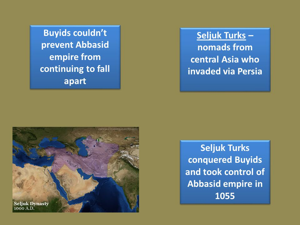 Buyids couldn't prevent Abbasid empire from continuing to fall apart Seljuk Turks conquered Buyids and took control of Abbasid empire in 1055 Seljuk Turks – nomads from central Asia who invaded via Persia