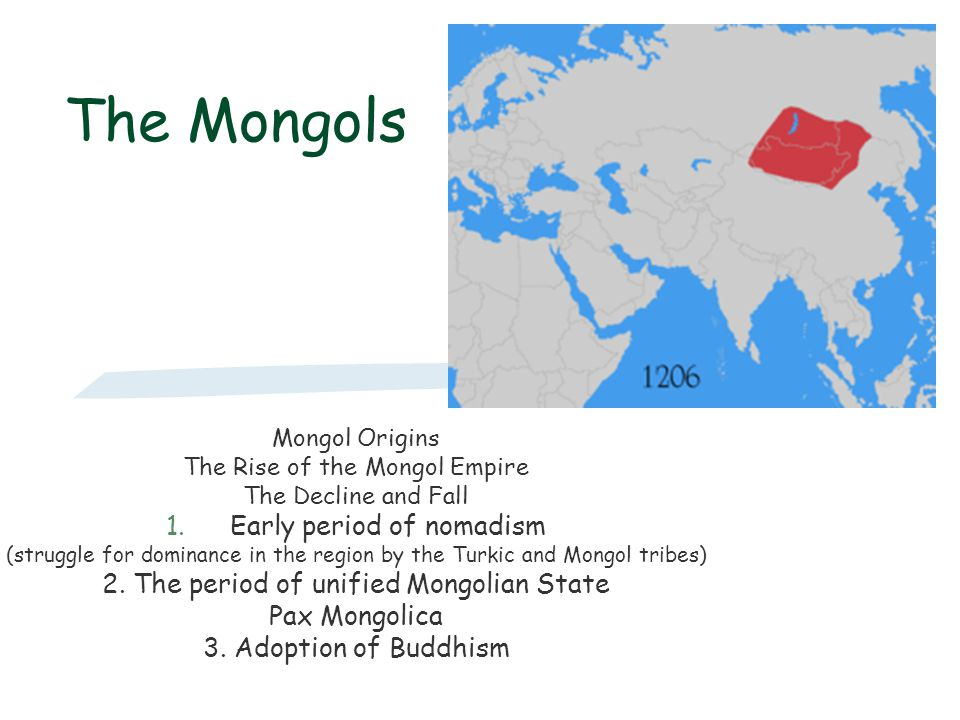 The Mongols Mongol Origins The Rise of the Mongol Empire The Decline and Fall 1.Early period of nomadism (struggle for dominance in the region by the
