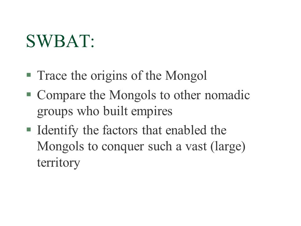 SWBAT: §Trace the origins of the Mongol §Compare the Mongols to other nomadic groups who built empires §Identify the factors that enabled the Mongols