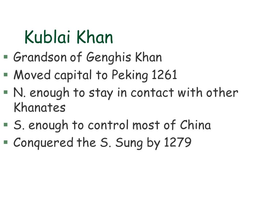 Kublai Khan §Grandson of Genghis Khan §Moved capital to Peking 1261 §N. enough to stay in contact with other Khanates §S. enough to control most of Ch