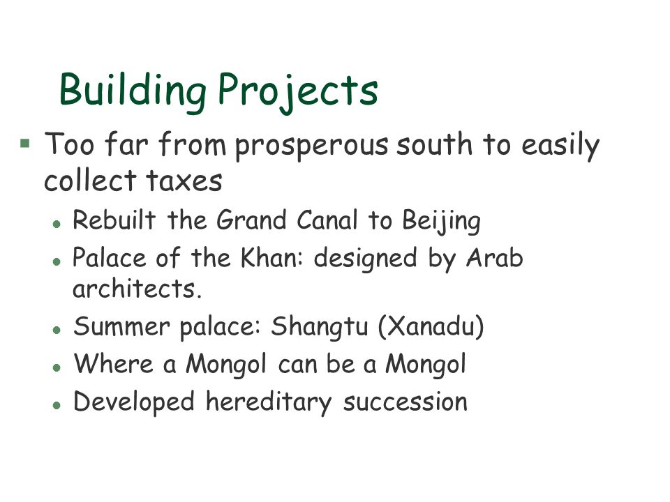 Building Projects §Too far from prosperous south to easily collect taxes l Rebuilt the Grand Canal to Beijing l Palace of the Khan: designed by Arab a