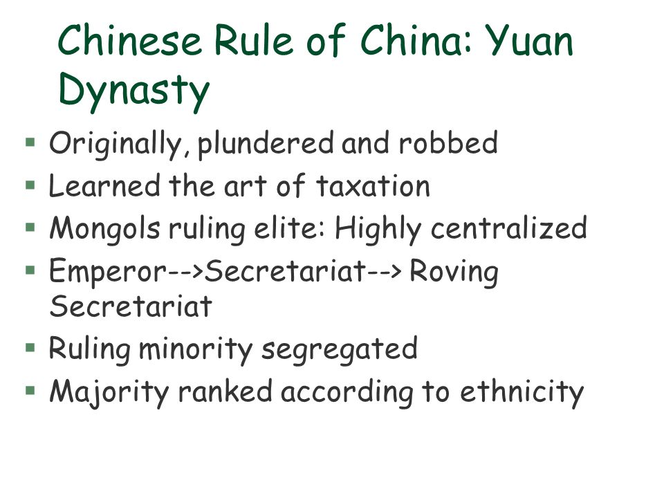 Chinese Rule of China: Yuan Dynasty §Originally, plundered and robbed §Learned the art of taxation §Mongols ruling elite: Highly centralized §Emperor-
