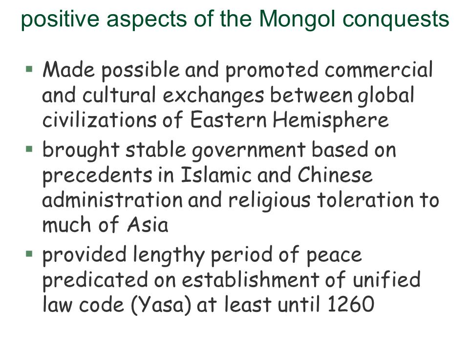 positive aspects of the Mongol conquests §Made possible and promoted commercial and cultural exchanges between global civilizations of Eastern Hemisph