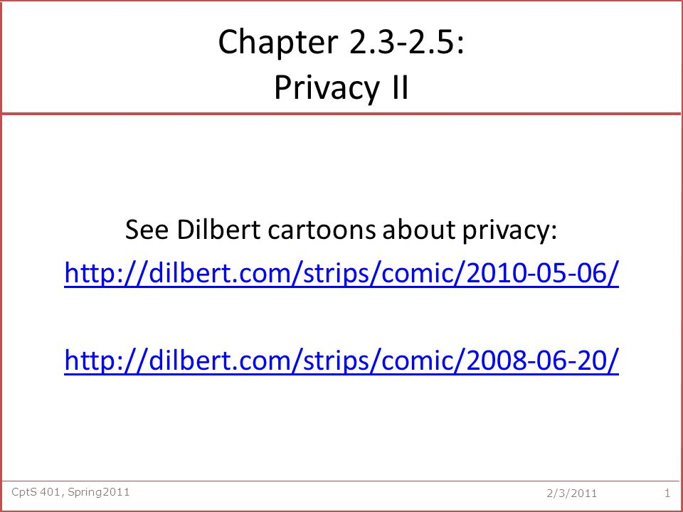 CptS 401, Spring2011 2/3/2011 Chapter 2.3-2.5: Privacy II See Dilbert cartoons about privacy: http://dilbert.com/strips/comic/2010-05-06/ http://dilbert.com/strips/comic/2008-06-20/ 1