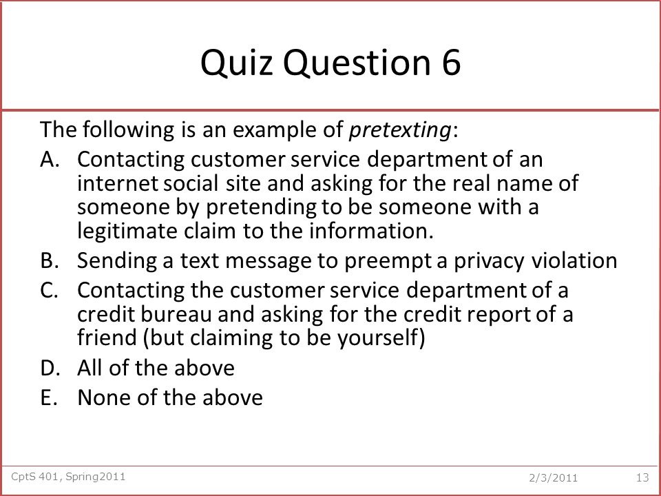 CptS 401, Spring2011 2/3/2011 Quiz Question 6 The following is an example of pretexting: A.Contacting customer service department of an internet social site and asking for the real name of someone by pretending to be someone with a legitimate claim to the information.