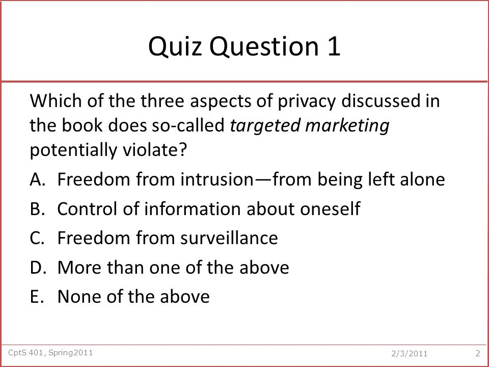 CptS 401, Spring2011 2/3/2011 Question 11 The following is a key difference between the free market and consumer protection views of privacy: A.The free market view sees privacy as a right, whereas the consumer protection view sees privacy as something we bargain about.