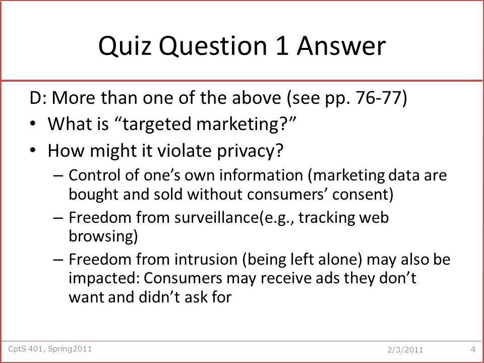 CptS 401, Spring2011 2/3/2011 Quiz Question 2 According to the book, the following question is fundamental to many privacy issues about consumer data: A.How clear and obvious must an information policy be.
