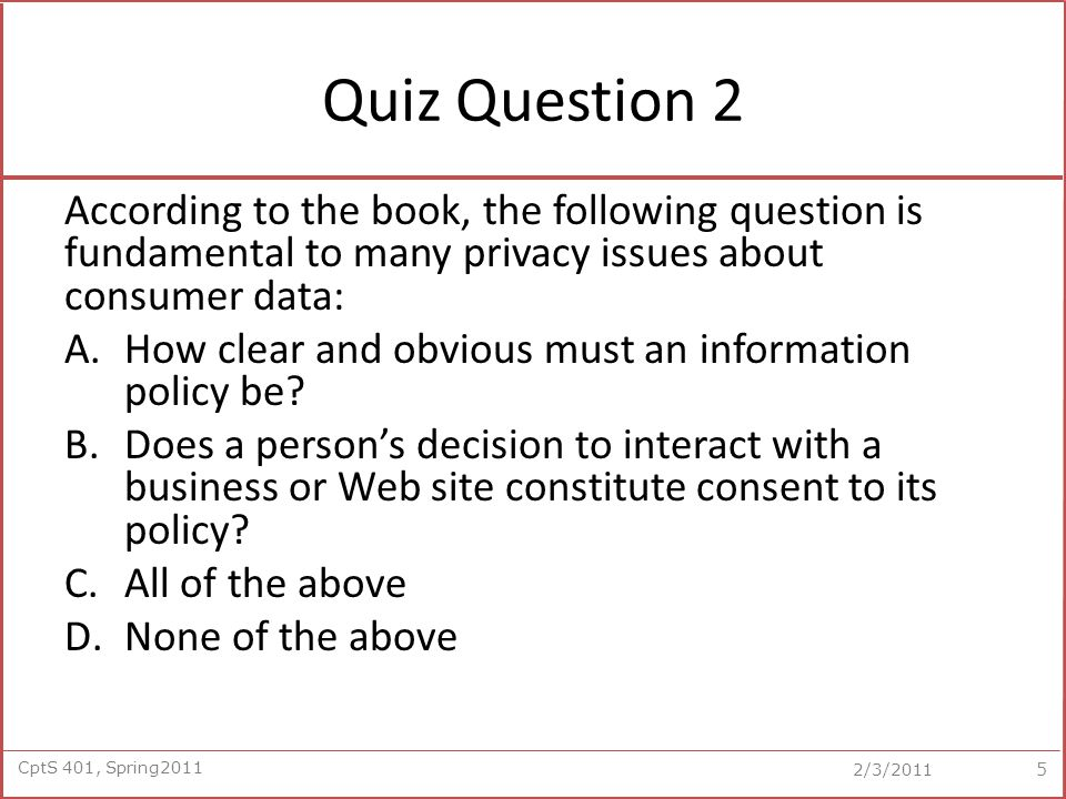 CptS 401, Spring2011 2/3/2011 Poll Regarding Privacy II Case Study: Google Street View (Clicker) Should people have the right to request that images of their homes be deleted from Google Street View.