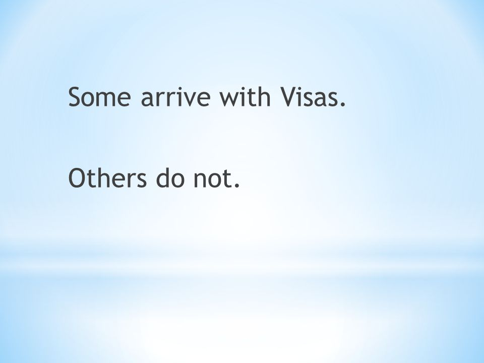 Some arrive with Visas. Others do not.