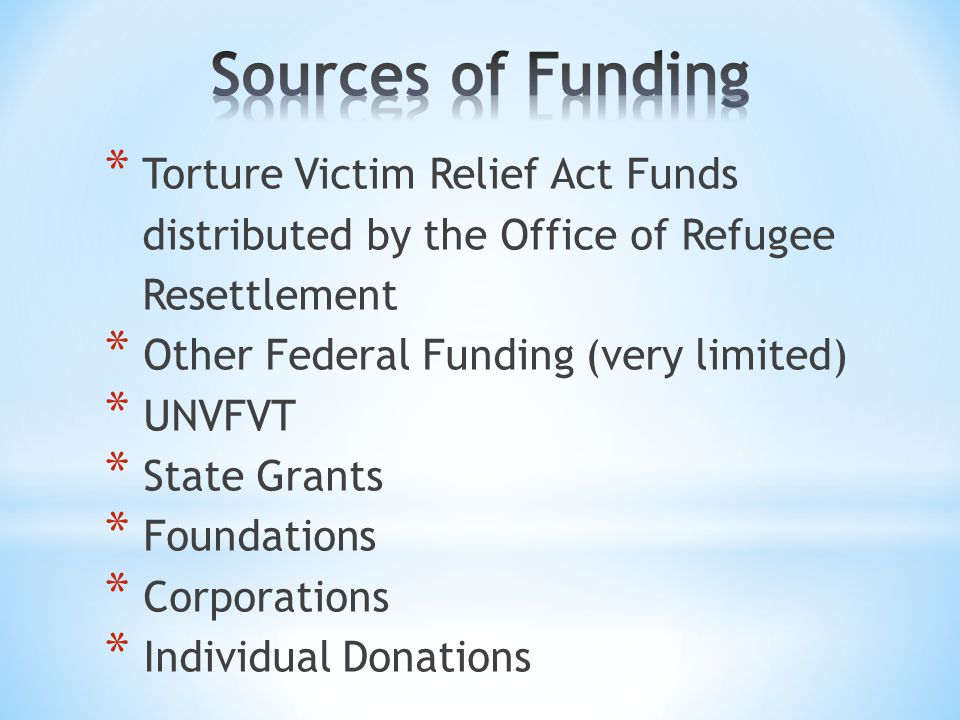 * Torture Victim Relief Act Funds distributed by the Office of Refugee Resettlement * Other Federal Funding (very limited) * UNVFVT * State Grants * Foundations * Corporations * Individual Donations