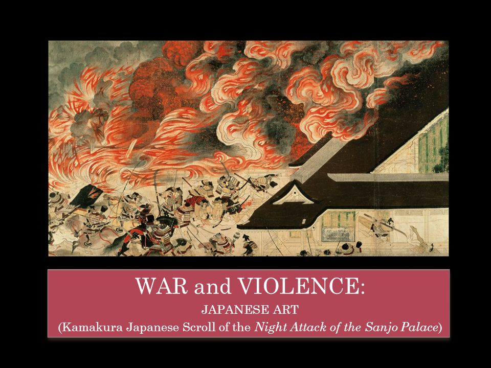 WAR and VIOLENCE: JAPANESE ART (Kamakura Japanese Scroll of the Night Attack of the Sanjo Palace ) WAR and VIOLENCE: JAPANESE ART (Kamakura Japanese S