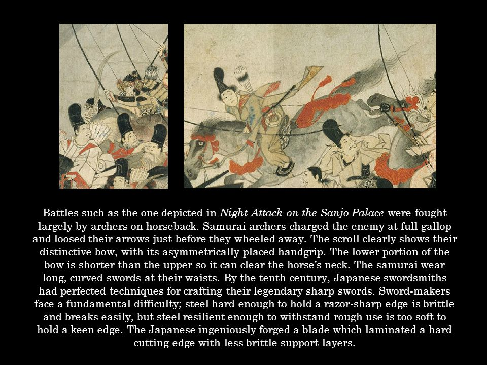 Battles such as the one depicted in Night Attack on the Sanjo Palace were fought largely by archers on horseback. Samurai archers charged the enemy at